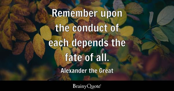 Remember upon the conduct of each depends the fate of all. - Alexander the Great