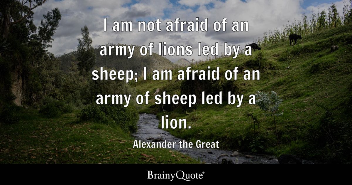 Alexander The Great I Am Not Afraid Of An Army Of Lions Led
