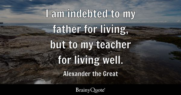 I am indebted to my father for living, but to my teacher for living well. - Alexander the Great