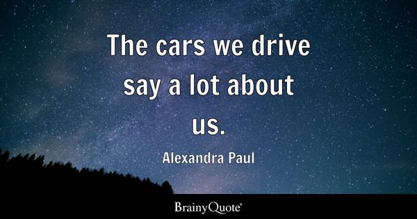 The cars we drive say a lot about us. - Alexandra Paul