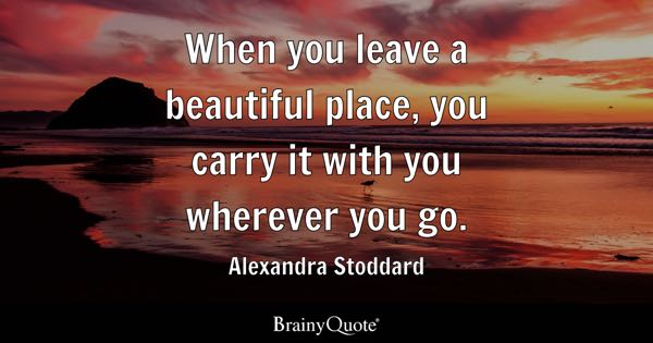 When you leave a beautiful place, you carry it with you wherever you go. - Alexandra Stoddard