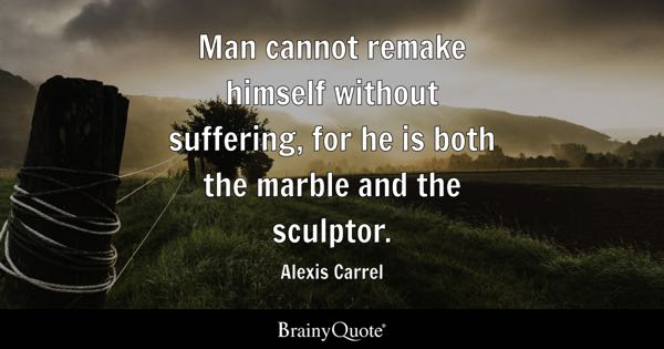 Man cannot remake himself without suffering, for he is both the marble and the sculptor. - Alexis Carrel