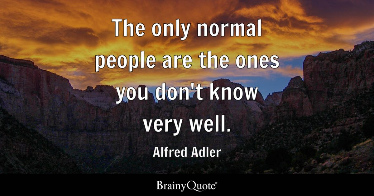 Alfred Adler - The only normal people are the ones you...