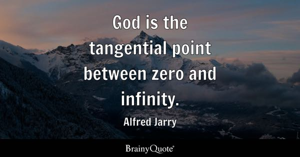 God Is The Tangential Point Between Zero And Infinity.   Alfred Jarry