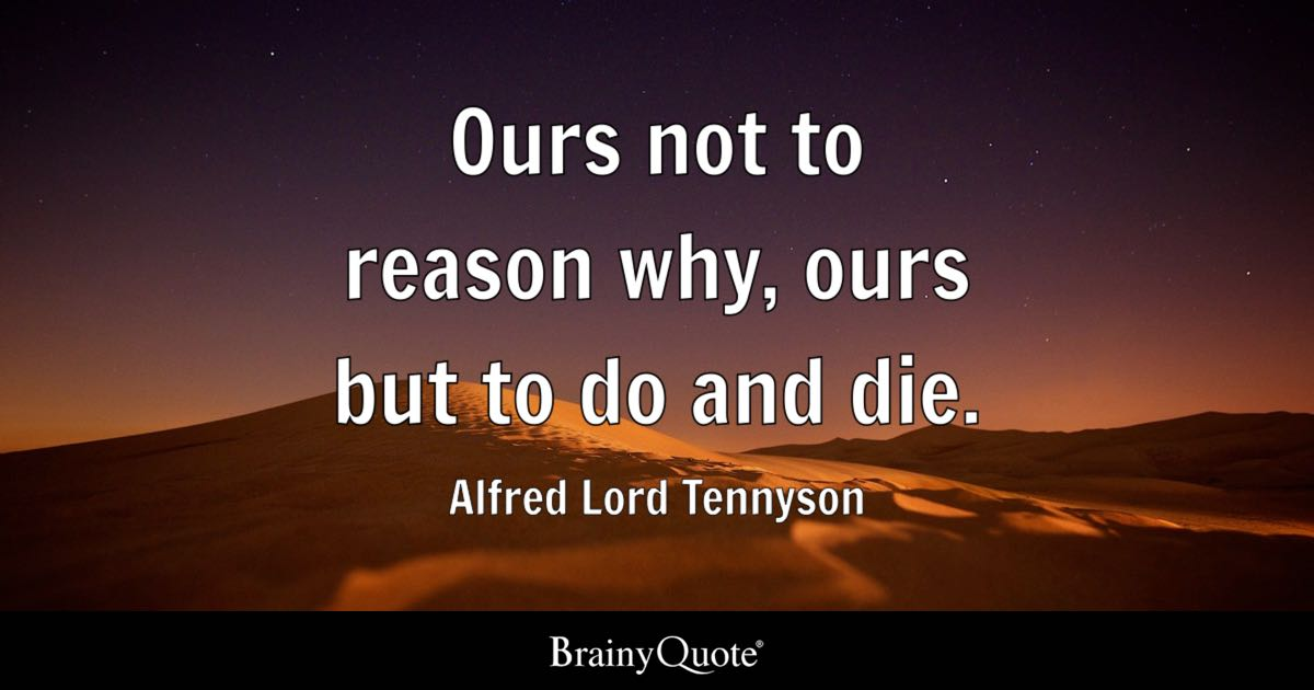 Quote Ours Not To Reason Why, Ours But To Do And Die.   Alfred Lord Amazing Pictures