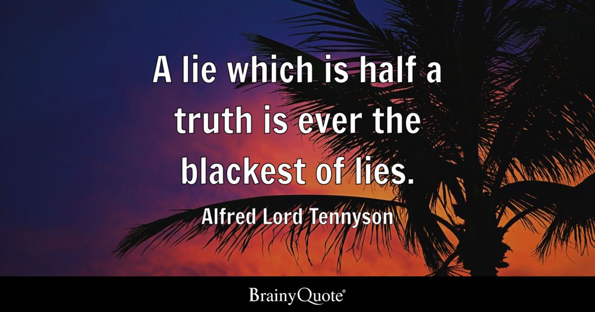 Quote A Lie Which Is Half A Truth Is Ever The Blackest Of Lies.   Alfred