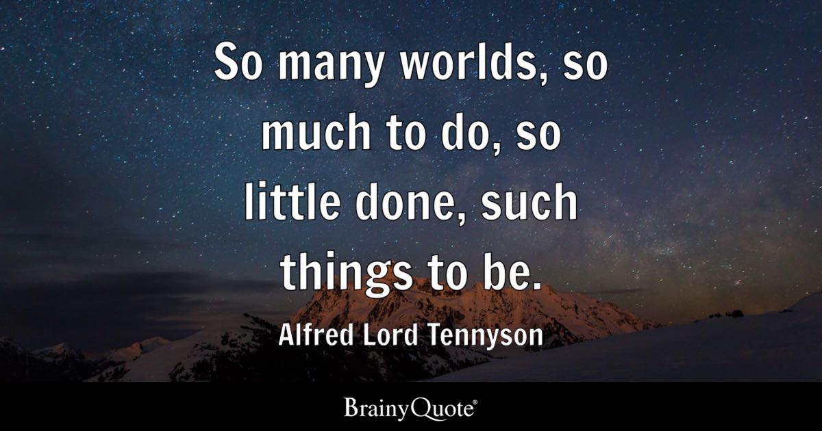 Alfred Lord Tennyson - So many worlds, so much to do, so