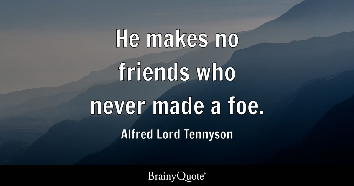 He makes no friends who never made a foe. - Alfred Lord Tennyson