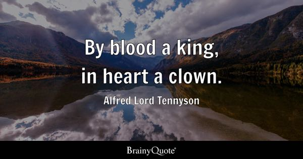By blood a king, in heart a clown. - Alfred Lord Tennyson