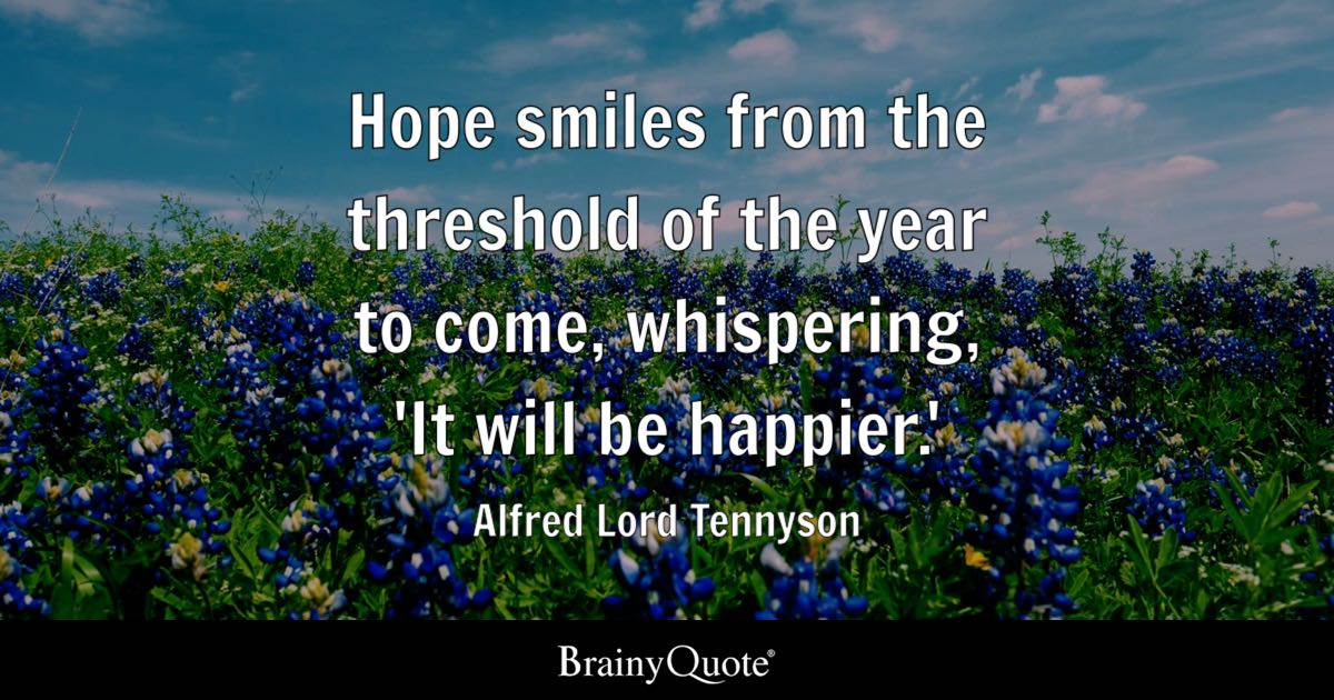 Hope smiles from the threshold of the year to come, whispering, 'It will be happier.' - Alfred Lord Tennyson