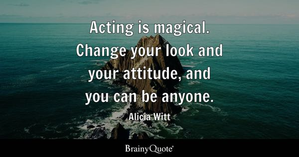 Acting Is Magical. Change Your Look And Your Attitude, And You Can Be Anyone