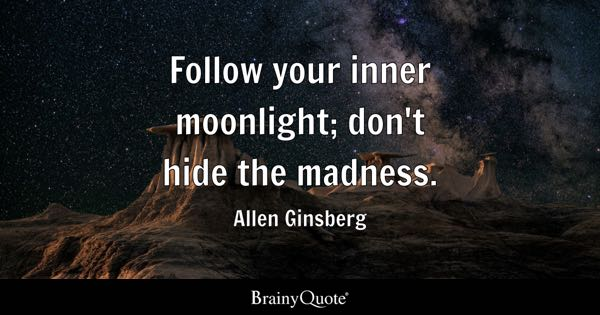Follow your inner moonlight; don't hide the madness. - Allen Ginsberg