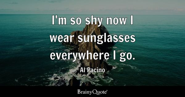 I'm so shy now I wear sunglasses everywhere I go. - Al Pacino