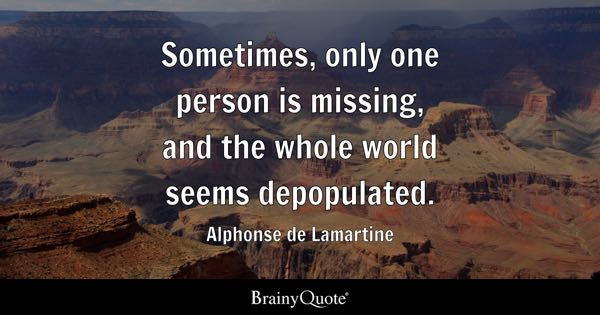 Sometimes, only one person is missing, and the whole world seems depopulated. - Alphonse de Lamartine