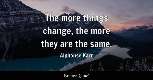 The more things change, the more they are the same. - Alphonse Karr