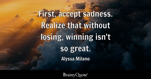 First, accept sadness. Realize that without losing, winning isn't so great. - Alyssa Milano