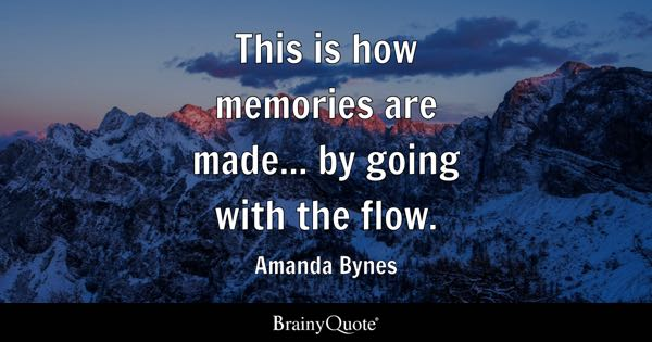 This is how memories are made... by going with the flow. - Amanda Bynes