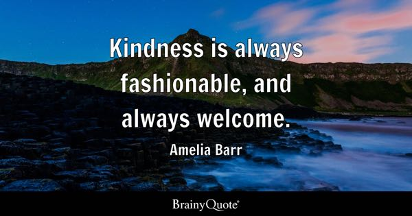Kindness Is Always Fashionable, And Always Welcome.   Amelia Barr