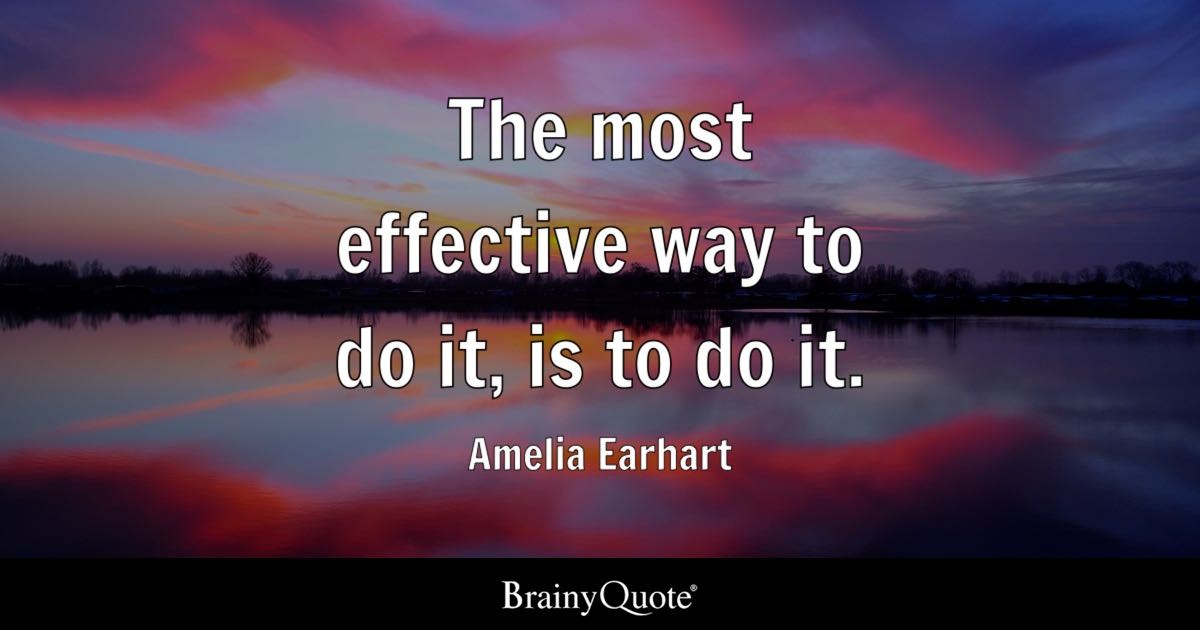 The most effective way to do it, is to do it. - Amelia Earhart