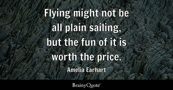 Flying might not be all plain sailing, but the fun of it is worth the price. - Amelia Earhart