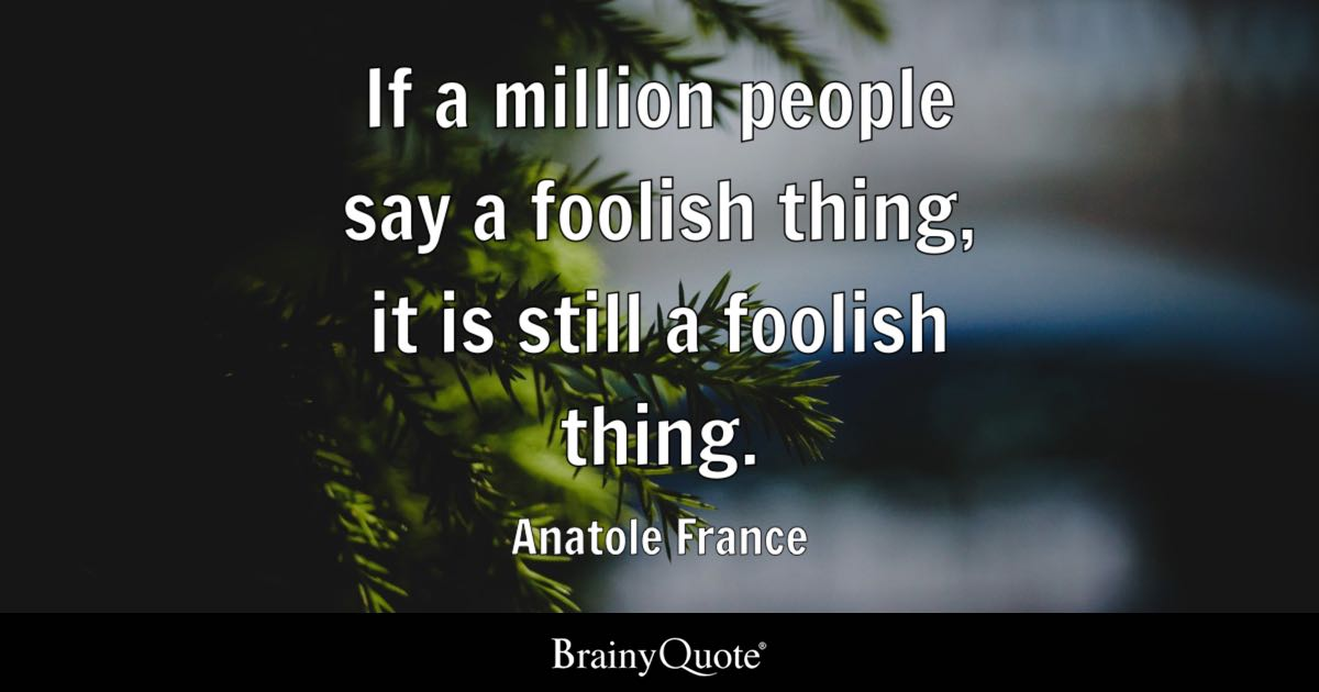 Anatole France If A Million People Say A Foolish Thing