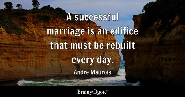 A successful marriage is an edifice that must be rebuilt every day. - Andre Maurois