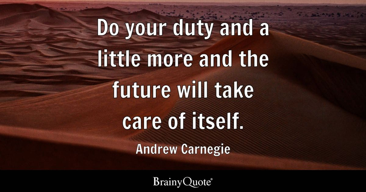 andrew carnegie quotes brainyquote do your duty and a little more and the future will take care of itself