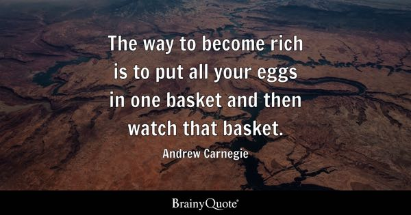 The way to become rich is to put all your eggs in one basket and then watch that basket. - Andrew Carnegie