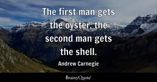 The first man gets the oyster, the second man gets the shell. - Andrew Carnegie