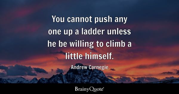 You cannot push any one up a ladder unless he be willing to climb a little himself. - Andrew Carnegie