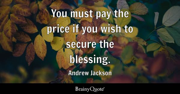 You must pay the price if you wish to secure the blessing. - Andrew Jackson