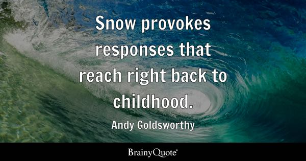 childhood quotes brainyquote snow provokes responses that reach right back to childhood andy goldsworthy