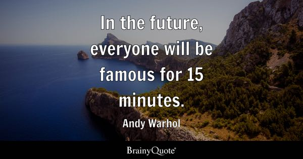 In the future, everyone will be famous for 15 minutes. - Andy Warhol
