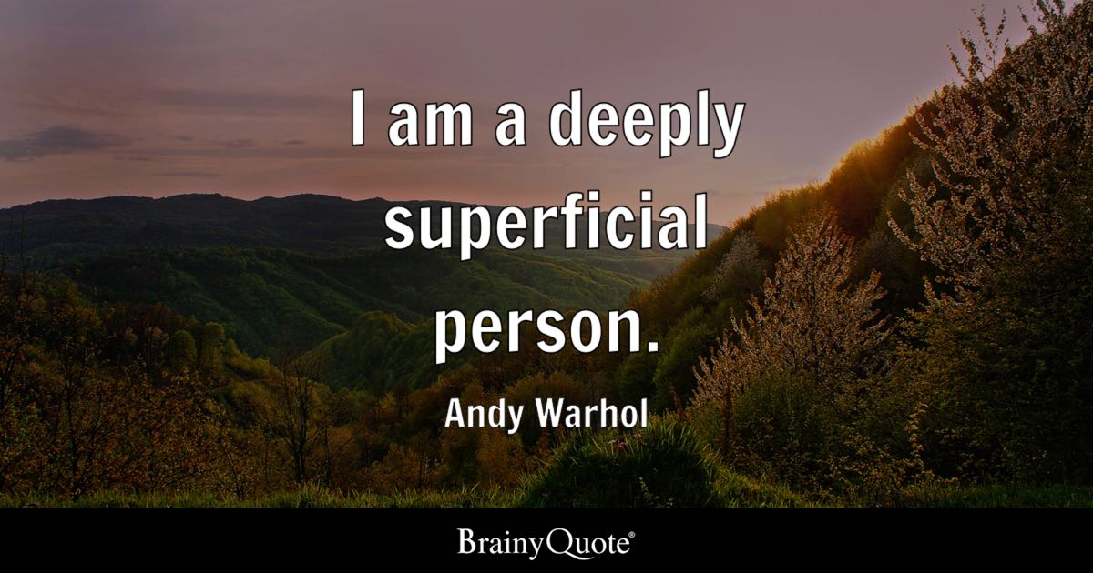 Andy Warhol - I am a deeply superficial person.