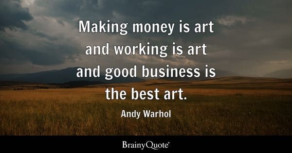 Making money is art and working is art and good business is the best art. - Andy Warhol
