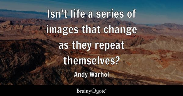 Isn't life a series of images that change as they repeat themselves? - Andy Warhol