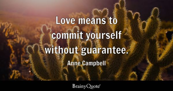 Love means to commit yourself without guarantee. - Anne Campbell