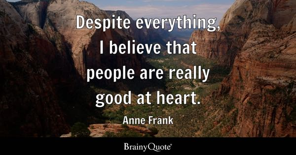 Despite everything, I believe that people are really good at heart. - Anne Frank