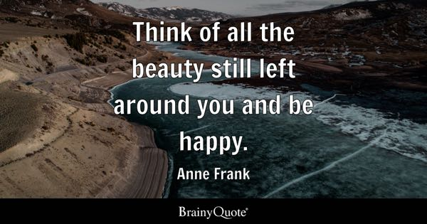 Image of: Wise Quotes Think Of All The Beauty Still Left Around You And Be Happy Anne Frank Brainy Quote Be Happy Quotes Brainyquote