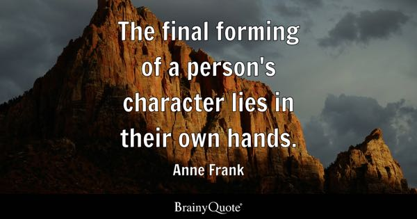 The final forming of a person's character lies in their own hands. - Anne Frank