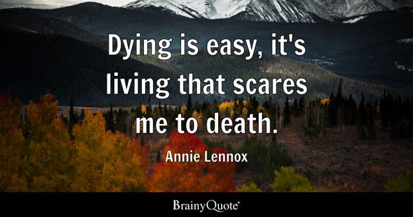 Dying is easy, it's living that scares me to death. - Annie Lennox