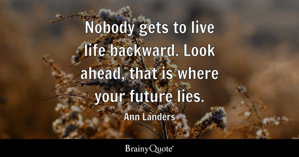 Nobody gets to live life backward. Look ahead, that is where your future lies. - Ann Landers