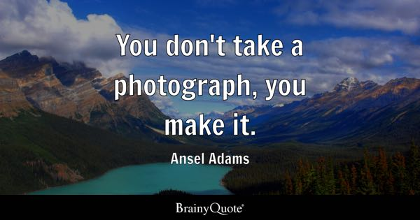 You don't take a photograph, you make it. - Ansel Adams