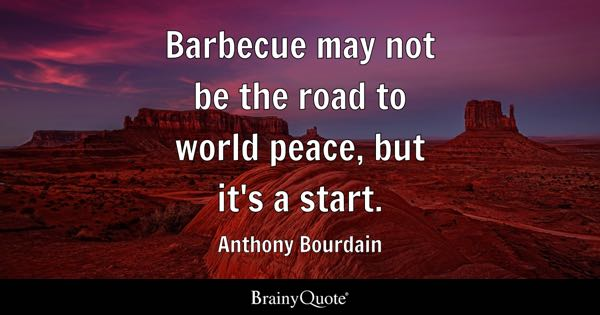 Barbecue may not be the road to world peace, but it's a start. - Anthony Bourdain