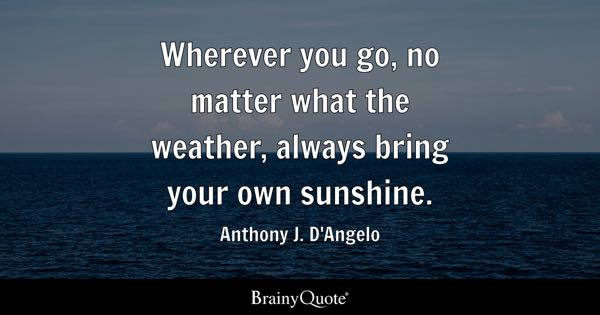 Wherever you go, no matter what the weather, always bring your own sunshine. - Anthony J. D'Angelo
