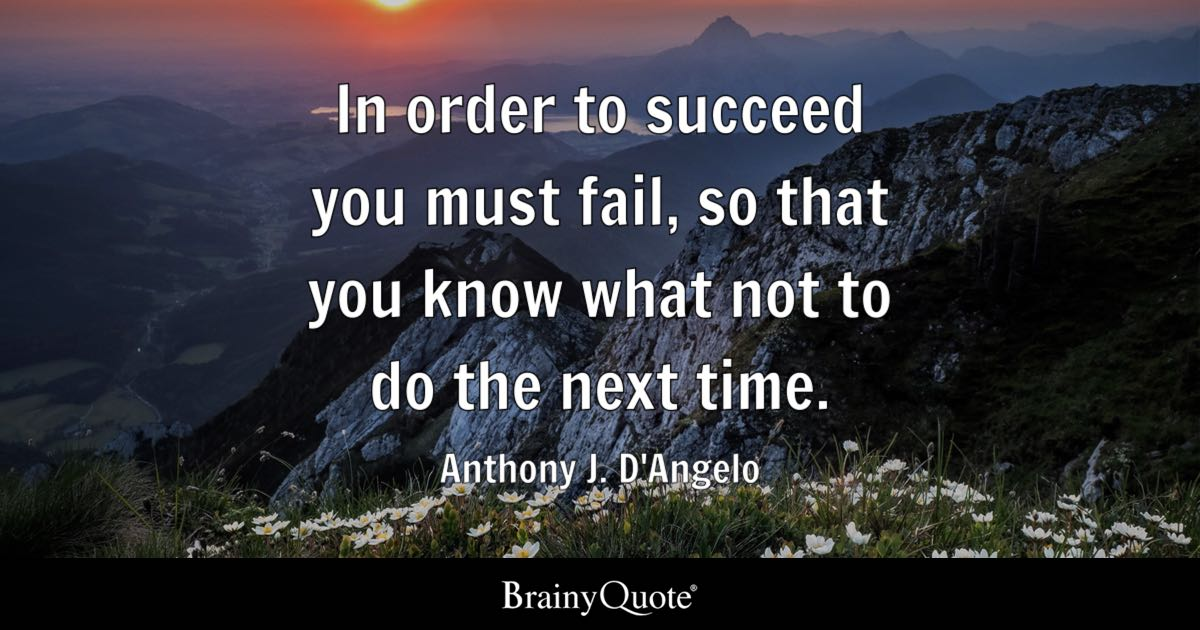 In order to succeed you must fail, so that you know what not to do the next time. - Anthony J. D'Angelo