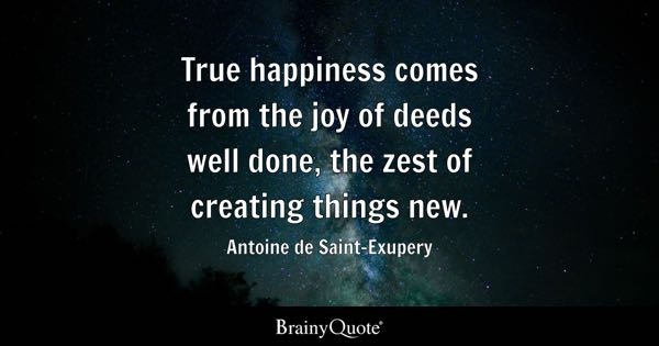 True happiness comes from the joy of deeds well done, the zest of creating things new. - Antoine de Saint-Exupery