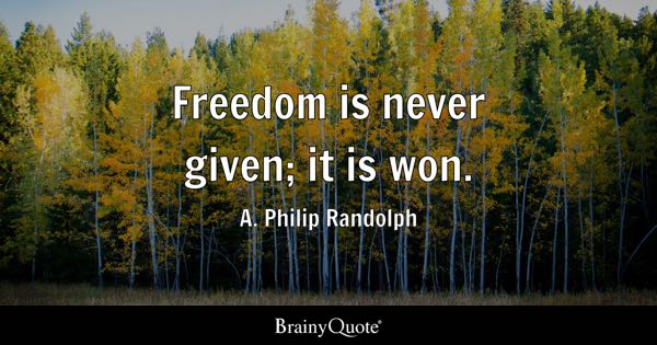 Freedom is never given; it is won. - A. Philip Randolph