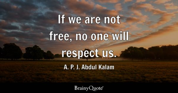 If we are not free, no one will respect us. - A. P. J. Abdul Kalam