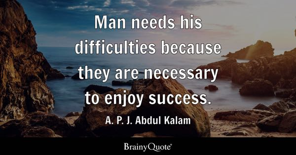 Man needs his difficulties because they are necessary to enjoy success. - A. P. J. Abdul Kalam